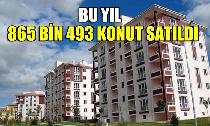 Bu yıl 865 bin 493 konut satıldı