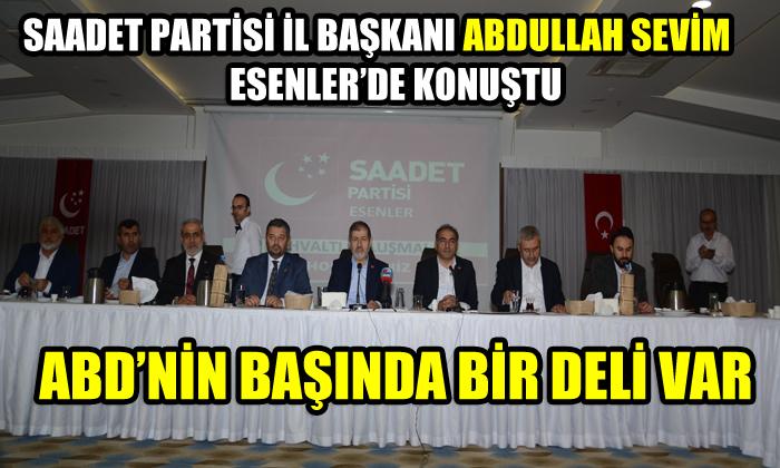 SP İl Başkanı Abdullah Sevim Esenler'de konuştu:  ABD'nin başında bir deli var