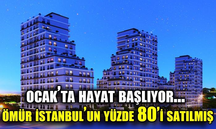 Ocak'ta hayat başlıyor… Ömür İstanbul'un yüzde 80'i satılmış