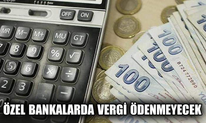 Özel bankalardan vergi ödenemeyecek